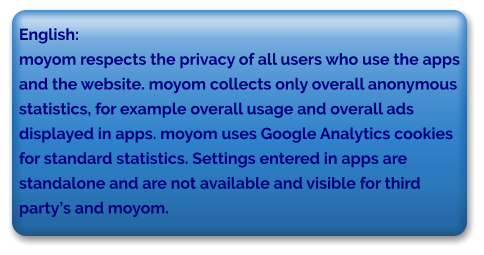 English: moyom respects the privacy of all users who use the apps and the website. moyom collects only overall anonymous  statistics, for example overall usage and overall ads  displayed in apps. moyom uses Google Analytics cookies  for standard statistics. Settings entered in apps are  standalone and are not available and visible for third  party's and moyom.